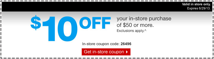 $10 off  your in-store purchase of $50 or more. Exclusions apply.^ In-store  coupon code: 26496. Get in-store coupon. Valid in store only. Expires  6/29/13.