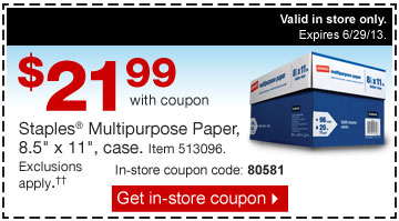 $21.99  with coupon. Staples Multipurpose Paper, 8.5 inches by 11 inches, case.  Item 513096. Exclusions apply.†† In-store coupon  code:80581. Get in-store coupon. Valid in store only. Expires  6/29/13.