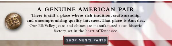 There is still a place where rich tradition, craftsmanship, and uncompromising quality intersect. That place is America. Shop Men's Pants.