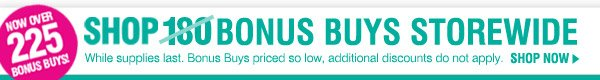 NOW OVER 225 BONUS BUYS. SHOP 180 BONUS BUYS STOREWIDE. While supplies last. Bonus Buys priced so low, additional discounts do not apply. SHOP NOW.