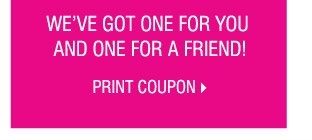 WE'VE GOT ONE FOR YOU AND ONE FOR A FRIEND! PRINT COUPON.