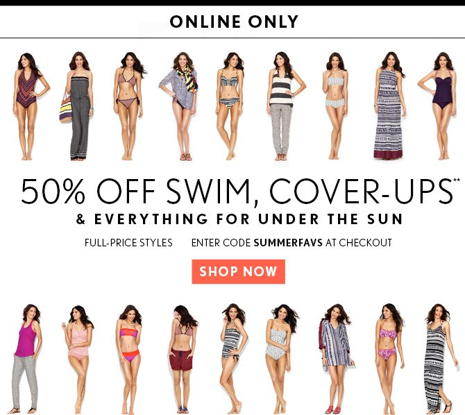 ONLINE ONLY 50% OFF SWIM, COVER–UPS** & EVERYTHING FOR UNDER THE SUN FULL–PRICE STYLES  ENTER CODE SUMMERFAVS AT CHECKOUT  SHOP NOW