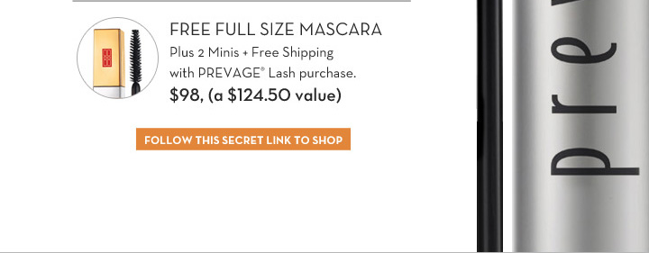 FREE FULL SIZE MASCARA Plus 2 Minis + Free Shipping with PREVAGE® Lash purchase. $98, (a $124.50 value). FOLLOW THIS SECRET LINK TO SHOP.