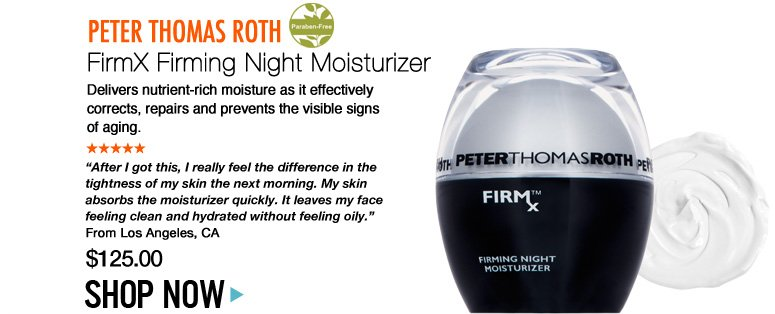 "Paraben-free Peter Thomas Roth FirmX Firming Night Moisturizer Delivers nutrient-rich moisture as it effectively corrects, repairs and prevents the visible signs of aging. ""After I got this, I really feel the difference in the tightness of my skin the next morning. My skin absorbs the moisturizer quickly. It leaves my face feeling clean and hydrated without feeling oily."" –From Los Angeles, CA $125 Shop Now>>"