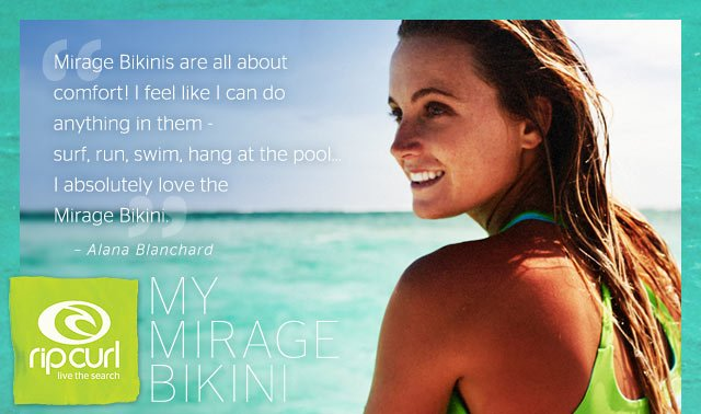 Rip Curl - My Mirage Bikini - Mirage Bikinis are all about comfort! I feel like I can do anything in them - surf, run, swim, hang at the pool... I absolutely love the Mirage Bikini. - Alana Blanchard
