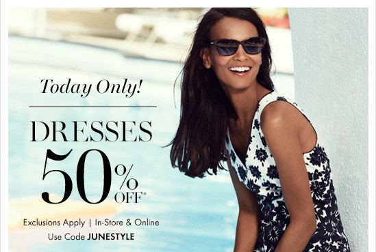 Today Only!DRESSES50% Off*Exclusions ApplyIn–Store & OnlineUse Code JUNESTYLE
