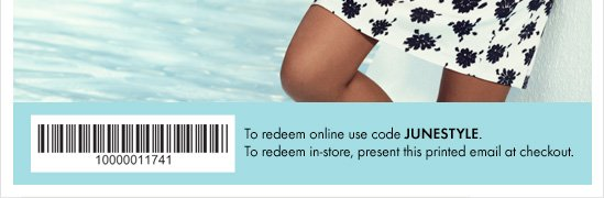 To redeem online use code JUNESTYLE.To redeem in–store, present this printed email at checkout.