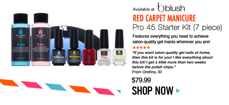 "Available at blush Red Carpet Manicure Pro 45 Starter Kit Features everything you need to achieve salon-quality gel manis wherever you are! ""If you want salon-quality gel nails at home, then this kit is for you! I like everything about this kit! I get a little more than two weeks before the polish chips."" –From Orofino, ID $79.99 Shop Now>>"