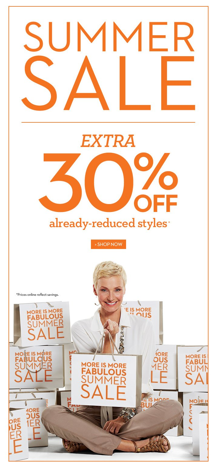 Summer Sale EXTRA 30% Off Already-Reduced Styles*  *Prices online reflect savings.  SHOP NOW