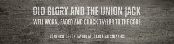 OLD GLORY AND THE UNION JACK WELL WORN, FADED AND CHUCK TAYLOR TO THE CORE. | CONVERSE CHUCK TAYLOR ALL STAR FLAG SNEAKERS