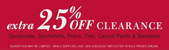 Extra 25% OFF Clearance Sportcoats, Sportshirts, Polos, Casual Pants, Sweaters & Ties
