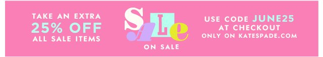 sale on sale. take an extra 25% off all sale items use code JUNE25 at checkout only on katespade.com.