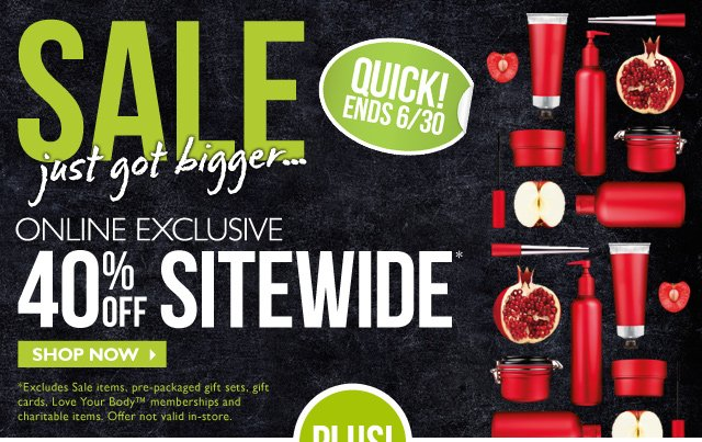 SALE just got bigger... QUICK! ENDS 6/30 -- ONLINE EXCLUSIVE -- 40% OFF SITEWIDE* -- SHOP NOW -- *Excludes Sale items, pre-packaged gift sets, gift cards, Love Your Body™ memberships and charitable items. Offer not valid in-store.