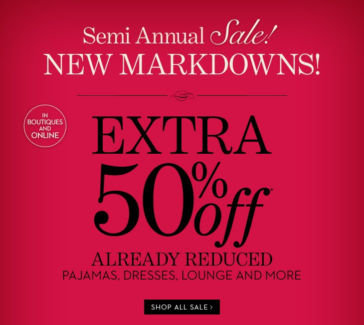 Semi Annual Sale! (In Boutiques & Online)  NEW MARKDOWNS! EXTRA 50% Off* Already Reduced Pajamas, Dresses Lounge And More  SHOP ALL SALE