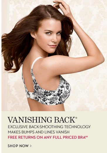 Vanishing Back® Exclusive Back-Smoothing Technology Makes Bumps And Lines Vanish  FREE Returns on Full Priced Bras††  SHOP NOW