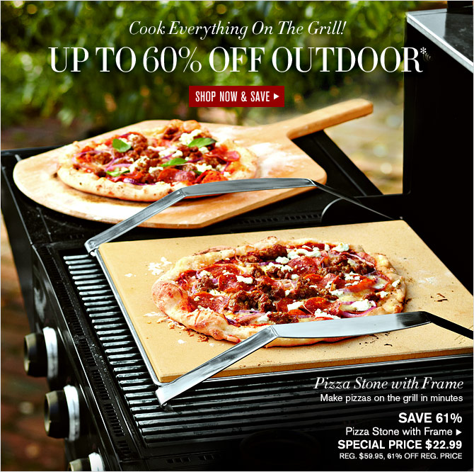 Cook Everything On The Grill! UP TO 60% OFF OUTDOOR* - SHOP NOW & SAVE