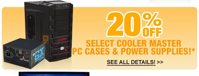 20% OFF SELECT COOLER MASTER PC CASES & POWER SUPPLIES!*