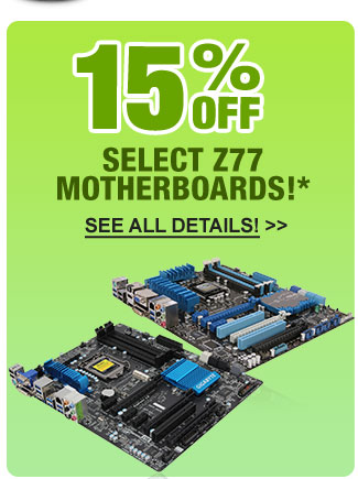 15% OFF SELECT Z77 MOTHERBOARDS!*