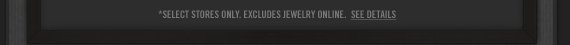 SELECT STORES ONLY. EXCLUDES JEWERLY ONLINE. SEE DETAILS