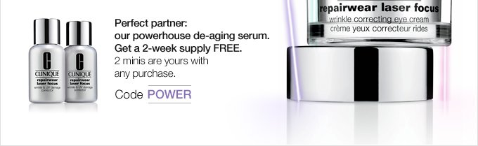 Perfect  partner: our powerhouse de-aging serum. Get a 2-week supply FREE. 2  minis are yours with any purchase. Code POWER