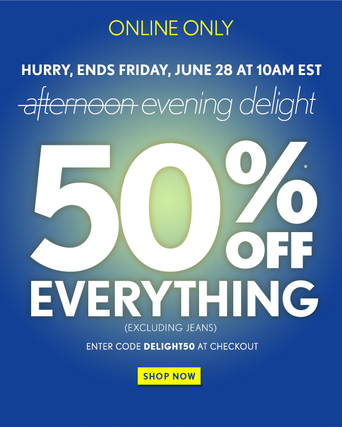 ONLINE ONLY  HURRY, ENDS FRIDAY, JUNE 28 AT 10AM EST  evening delight  50%* OFF EVERYTHING (EXCLUDING JEANS)  ENTER CODE DELIGHT50 AT CHECKOUT  SHOP NOW