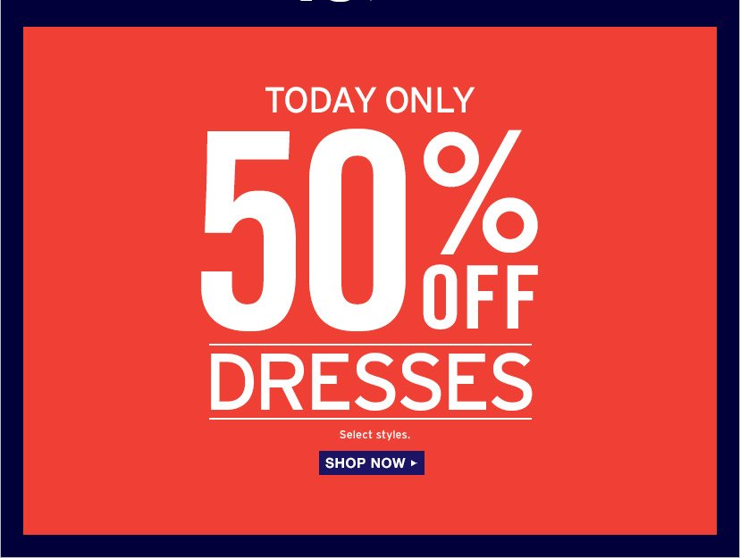 TODAY ONLY | 50% OFF DRESSES | Select styles. | SHOP NOW