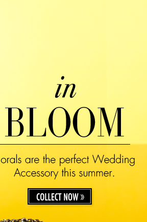 in BLOOM. Florals are the perfect Wedding Accessory this summer. COLLECT NOW.