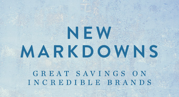 NEW MARKDOWNS - GREAT SAVINGS ON INCREDIBLE BRANDS