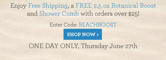 Enjoy Free Shipping, a FREE 2.5 oz Botanical Boost and Shower Comb with orders over $25! Enter Code: BEACHBOOSTONE DAY ONLY, Thursday June 27th