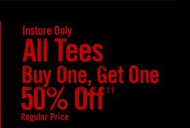 INSTORE ONLY - ALL TEES BUY ONE, GET ONE 50% OFF†† REGULAR PRICE