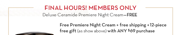 FINAL HOURS! MEMBERS ONLY. Deluxe Ceramide Premiere Night Cream—FREE. Free Premiere Night Cream + free shipping + 12-piece free gift (as show above) with ANY $69 purchase.
