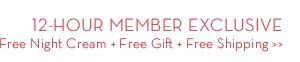 12-HOUR MEMBER EXCLUSIVE. Free Night Cream + Free Gift + Free Shipping.