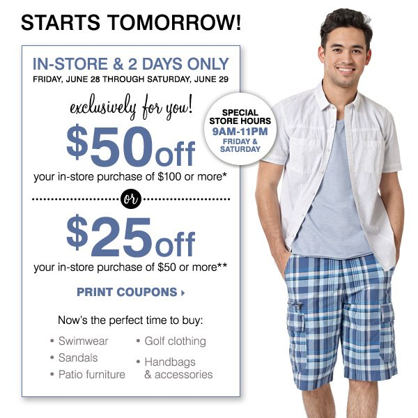 IN-STORE & 2 DAYS ONLY! $50 off your in-store purchase of $100 or more* -OR- $25 off your in-store purchase of $50 or more** Print coupons.
