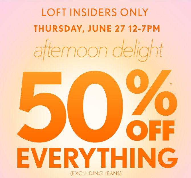 LOFT INSIDERS ONLY  THURSDAY, JUNE 27 12–7PM    afternoon delight    50% OFF* EVERYTHING (EXCLUDING JEANS)