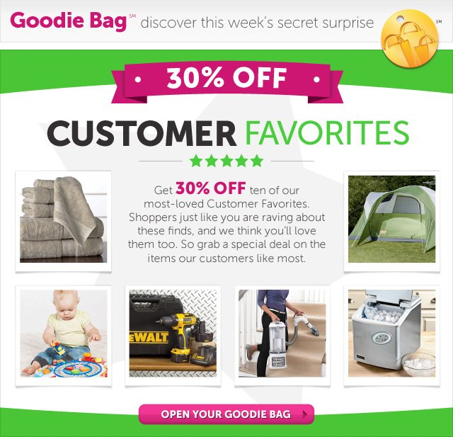 Customer Favorites - Get 30% OFF ten of our most-loved Customer Favorites. Shoppers just like you are raving about these finds, and we think you'll love them too. So grab a special deal on the items our customers like most - Open Your Goodie Bag