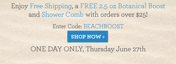 Enjoy Free Shipping, a FREE 2.5 oz Botanical Boost and Shower Comb with orders over $25! Enter Code: BEACHBOOST ONE DAY ONLY, Thursday June 27th