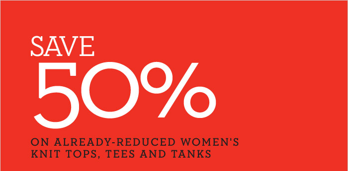 SAVE 50% ON ALREADY-REDUCED WOMEN'S KNIT TOPS, TEES AND TANKS