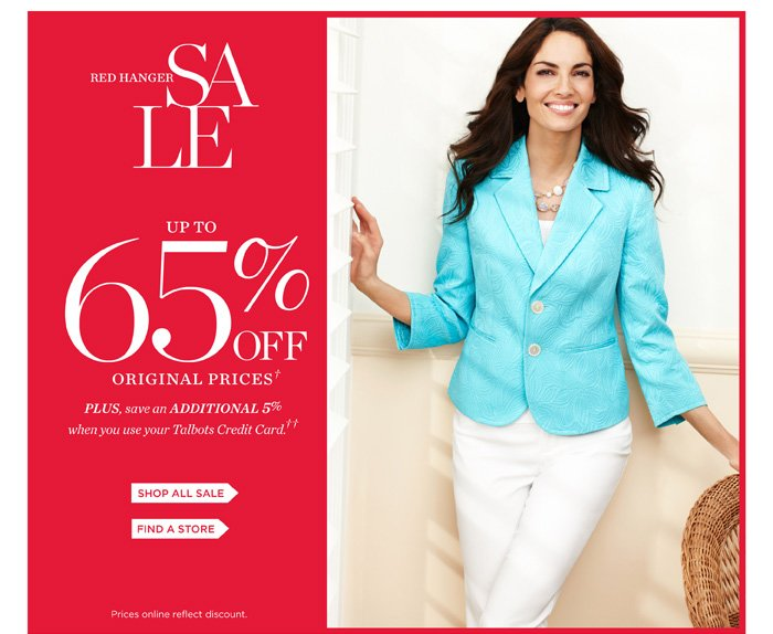 Red Hanger Sale. Up to 65% off original prices. Plus save an additional 5% when you use your Talbots Credit Card. Shop Sale. Find a store. Prices online reflect discount.