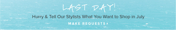 Last Day! Hurry and Tell Our Stylists What You Want to Shop in July - - Make Requests