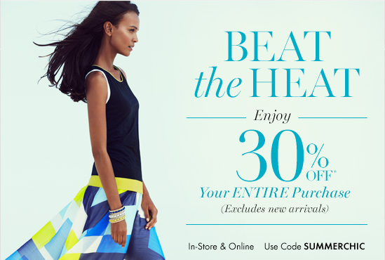 BEAT THE HEAT  Enjoy 30% Off* Your Entire Purchase (Excludes new arrivals)  In–store & Online Use code SUMMERCHIC