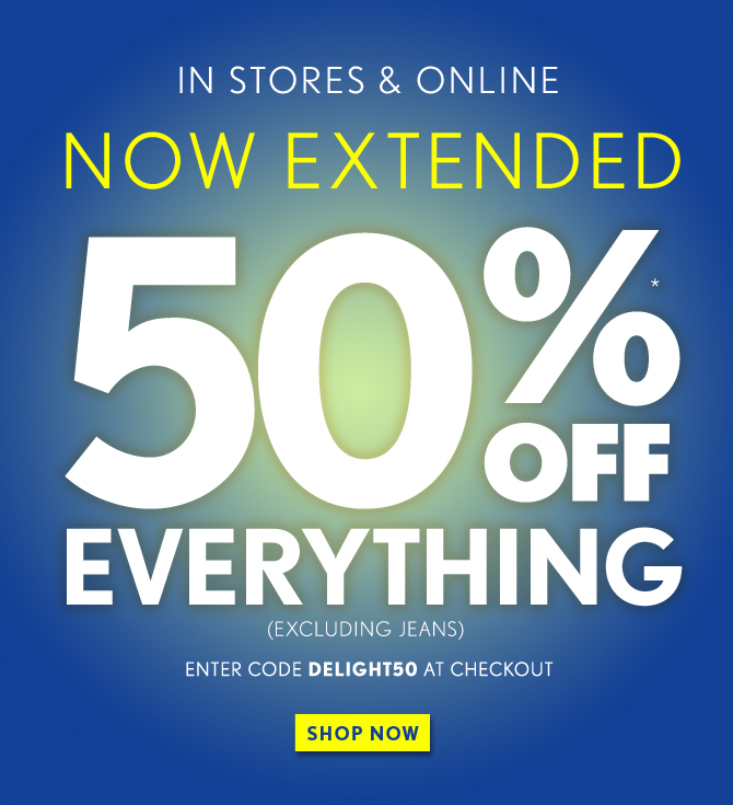 IN STORES & ONLINE  NOW EXTENDED  50%* OFF EVERYTHING (EXCLUDING JEANS)  ENTER CODE DELIGHT50 AT CHECKOUT  IN STORES & ONLINE  SHOP NOW