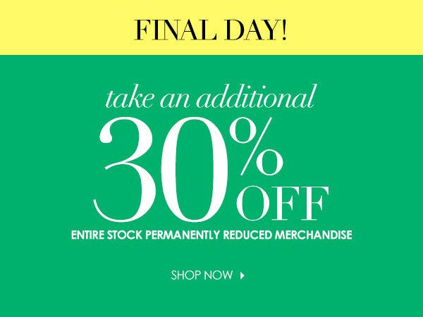 FINAL DAY. Take an additional 30 percent off entire stock permanently reduced merchandise.