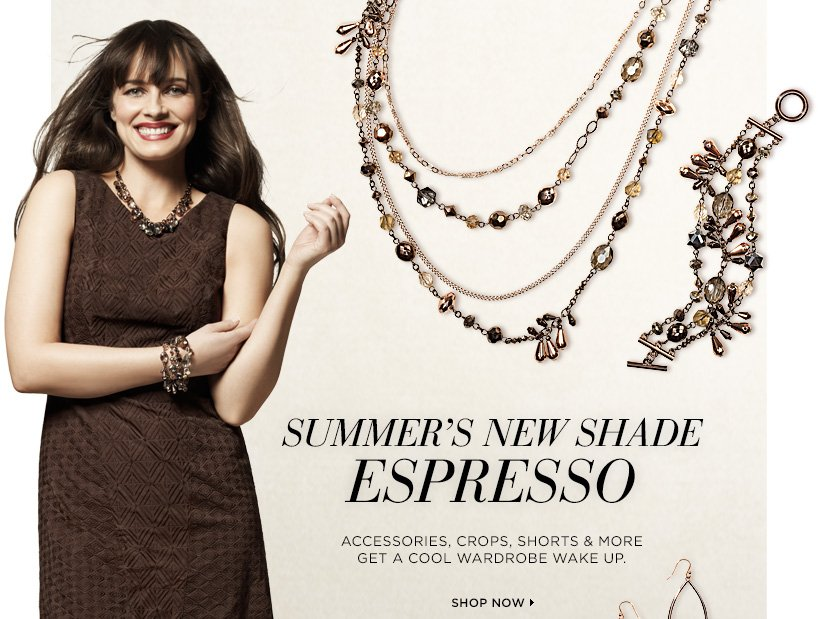 Summer's New Shade...Espresso Accessories, crops, shorts & more! Get a cool wardrobe wake up, Shop Now