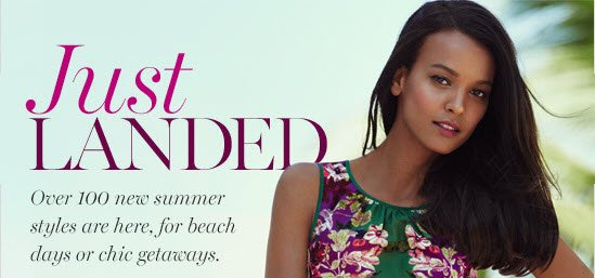 Just Landed  Over 100 new summer styles are here, for beach  days or chic getaways.