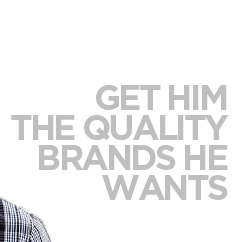 GET HIM THE QUALITY BRANDS HE WANTS
