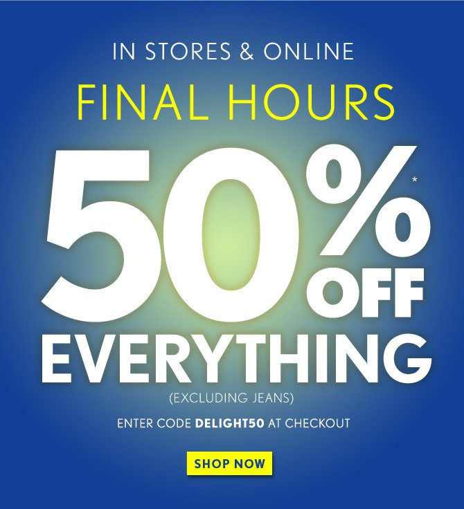 IN STORES & ONLINE  FINAL HOURS  50%* OFF EVERYTHING (EXCLUDING JEANS)  ENTER CODE DELIGHT50 AT CHECKOUT  SHOP NOW