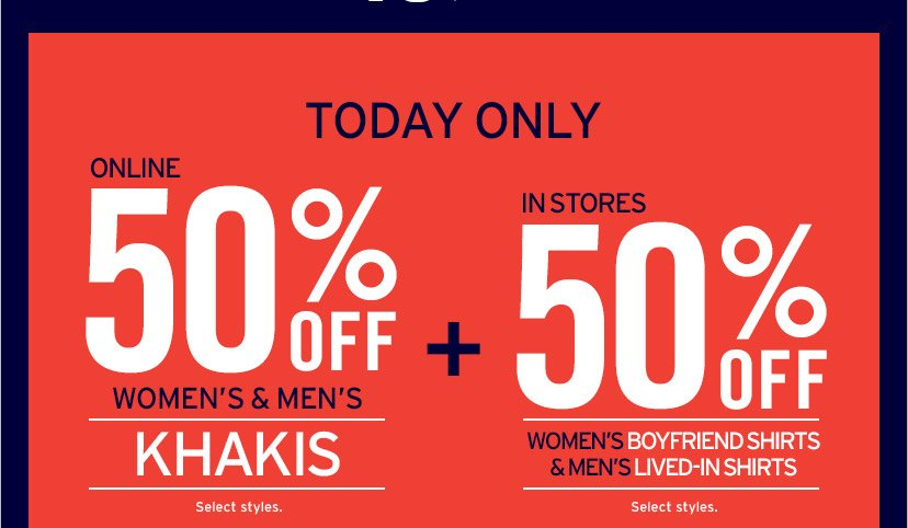TODAY ONLY | ONLINE 50% OFF WOMEN'S & MEN'S KHAKIS | Select styles. | SHOP NOW | + IN STORES 50% OFF WOMEN'S BOYFRIEND SHIRTS & MEN'S LIVED-IN SHIRTS | Select styles.