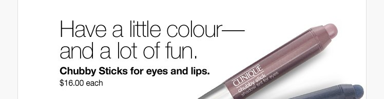 Have a little  colour— and a lot of fun. Chubby Sticks for eyes and lips. $16.00  each