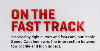 ON THE FAST TRACK Inspired by tight curves and fast cars, our iconic Speed Cat shoe owns the intersection between low profile and high impact
