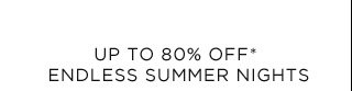 Up To 80% Off* Endless Summer Nights